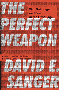 The Perfect Weapon: War, Sabotage, and Fear in the Cyber Age by David E. Sanger pdf