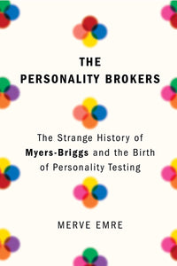 The Personality Brokers: The Strange History of Myers-Briggs and the Birth of Personality Testing by Merve Emre pdf