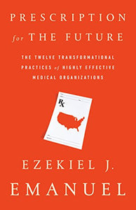 Prescription for the Future: The Twelve Transformational Practices of Highly Effective Medical Organizations by Ezekiel J. Emanuel pdf