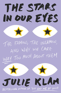 The Stars in Our Eyes: The Famous, the Infamous, and Why We Care Way Too Much About Them by Julie Klam pdf