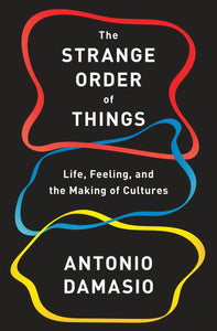 The Strange Order of Things: Life, Feeling, and the Making of Cultures by Antonio Damasio pdf