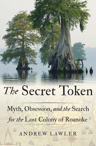 The Secret Token: Myth, Obsession, and the Search for the Lost Colony of Roanoke by Andrew Lawler
