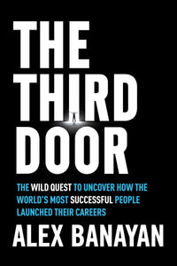 The Third Door: The Wild Quest to Uncover How the World's Most Successful People Launched Their Careers by Alex Banayan pdf