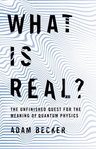What Is Real?: The Unfinished Quest for the Meaning of Quantum Physics by Adam Becker pdf