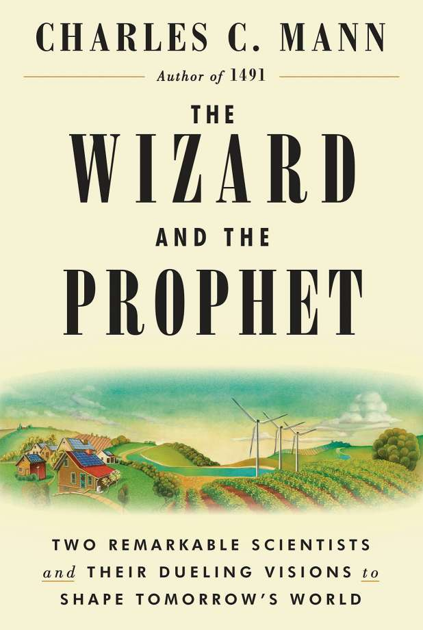 The Wizard and the Prophet: Two Remarkable Scientists and Their Dueling Visions to Shape Tomorrow's World [pdf] by Charles C. Mann