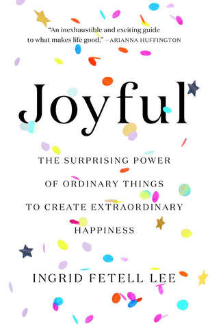 Joyful: The Surprising Power of Ordinary Things to Create Extraordinary Happiness by Ingrid Fetell Lee pdf