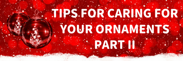 Tips for Caring for Your Holiday Ornaments: Part 2