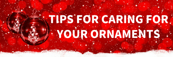 Tips for Caring for Your Holiday Ornaments