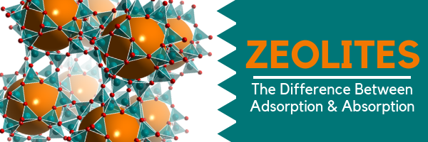 Zeolites: The Difference Between Adsorption & Absorption
