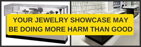 YOUR JEWELRY SHOWCASE MAY BE DOING MORE HARM THAN GOOD