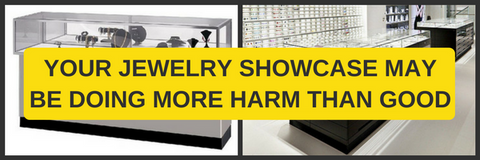 YOUR JEWELRY SHOWCASE MAY BE DOING MORE HARM THAN GOOD | PART II