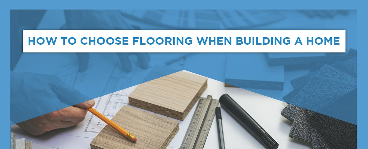 HOW TO CHOOSE FLOORING WHEN BUILDING A HOME