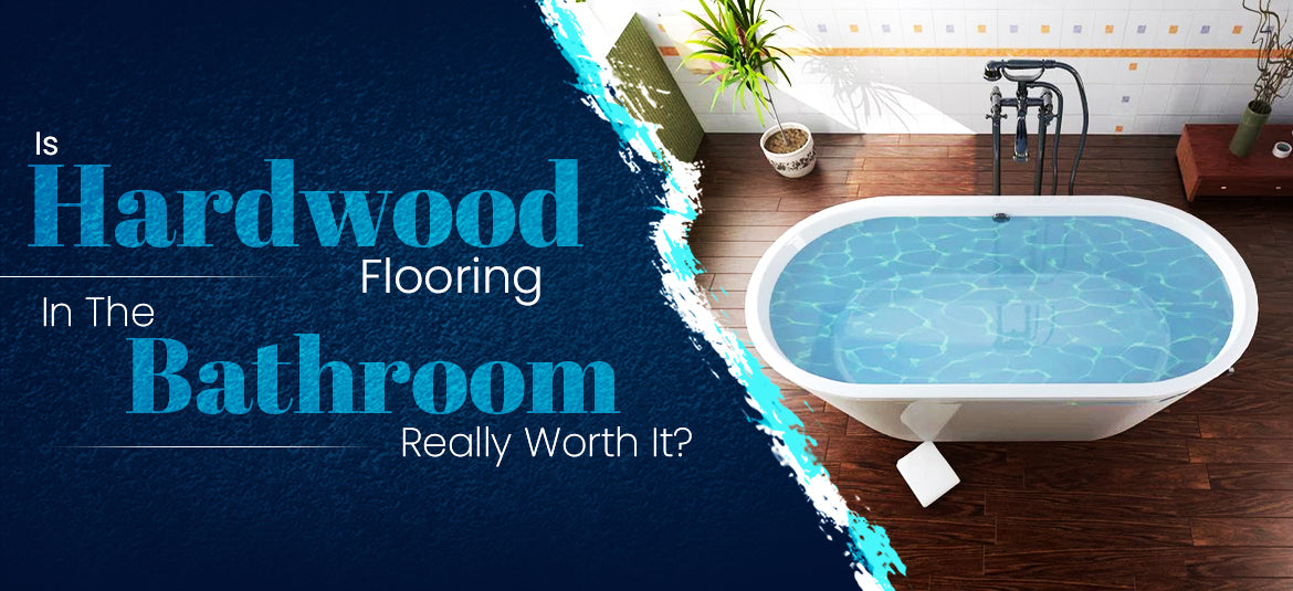 Is Hardwood Flooring In The Bathroom Really Worth It?
