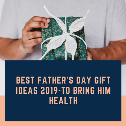 Best Father's Day Gift Ideas 2019-To Bring Him Health