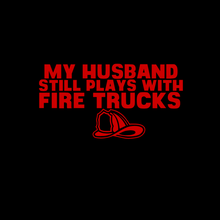 Load image into Gallery viewer, My Husband Still Plays with Firetrucks T Shirt