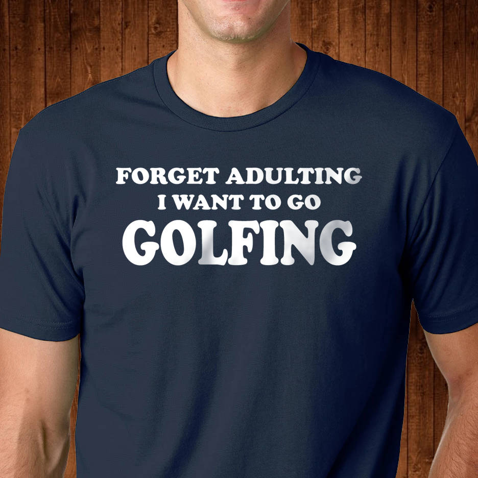 Funny Golfing Shirt - Forget Adulting I Want to go Golfing