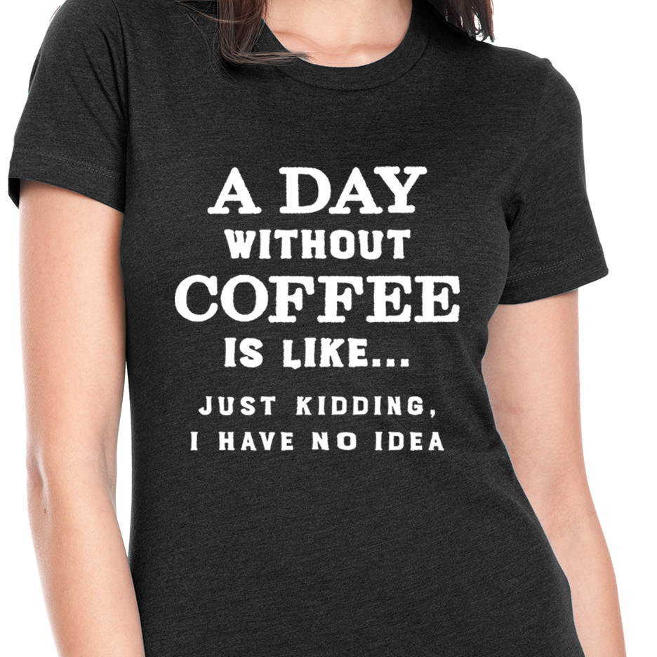 A Day Without Coffee T Shirt