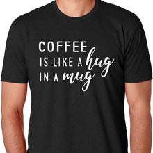Load image into Gallery viewer, Coffee is Like A Hug in A Mug T Shirt