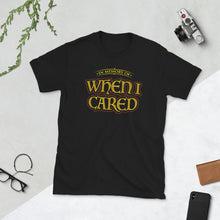 Load image into Gallery viewer, When I Cared Sarcastic T Shirt