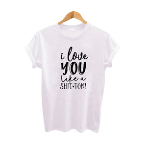 I Love You Like A Shit Ton Funny Saying T Shirts Streetwear Hip Hop Harajuku Clothing Tumblr T Shirt Women'S Black White Tops