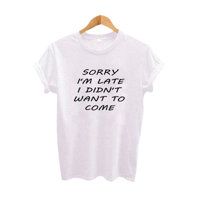 Sorry I'M Late I Didn'T Want To Come Sarcastic Women Funny T Shirts Tumblr Harajuku Tee Shirt Femme Summer Cotton TShirt