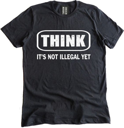THINK IT IS NOT ILLEGAL YET is a custom made funny top quality sarcastic t-shirt that is great for gift giving or just a little laugh for yourself