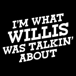 I'M WHAT WILLIS WAS TALKING ABOUT is a custom made funny top quality sarcastic t-shirt that is great for gift giving.