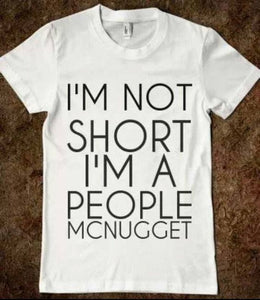 I'm Not Short I am a People McNugget is a custom made funny top quality sarcastic t-shirt that is great for gift giving or just a little laugh for yourself