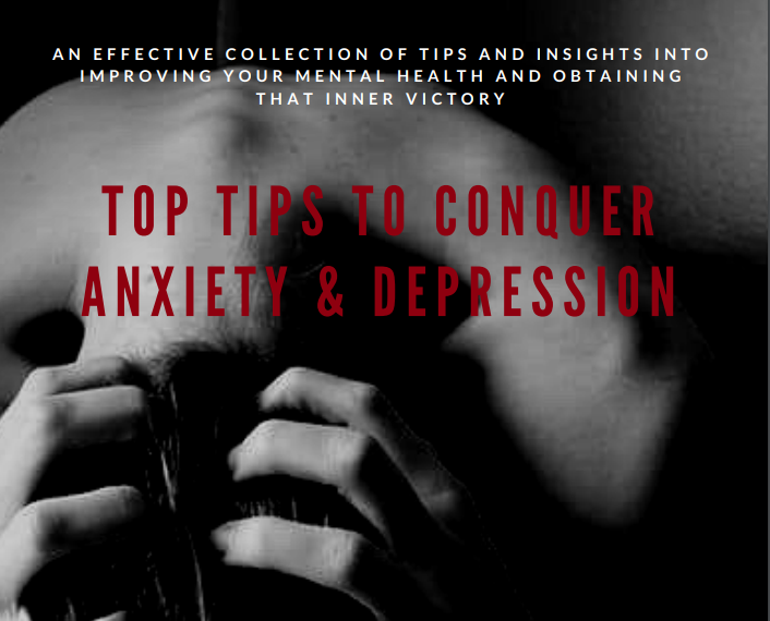 Top Tips to Conquer Anxiety and Depression - e-BOOK - 55 Pages - You need this in your Life!