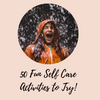 50 Fun Self Care Activities List - Self Care Pursuit