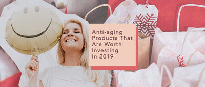 5 Anti-Aging Products That Are Worth Investing In 2019