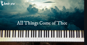 All Things Come of Thee (choral response) - Kingdom Music Training Center Pro