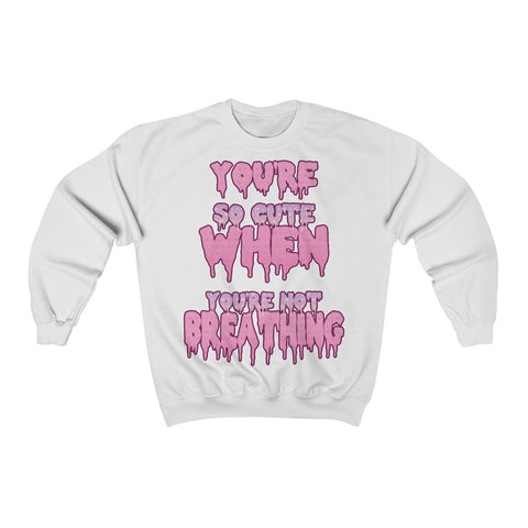 Image of You're So Cute When You're Not Breathing Sweatshirt