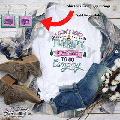 Earrings and/or Shirt - Short Sleeve - T-Shirt - I Don't Need Therapy I Just Need To Go Camping