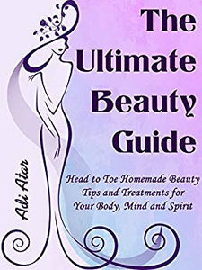 The Ultimate Beauty Guide: Head to Toe Homemade Beauty Tips & Treatments For Your Body, Mind and Spirit