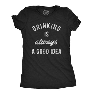 Drinking Is Always A Good Idea Women's Tshirt