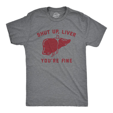 Shut Up Liver You're Fine Men's Tshirt