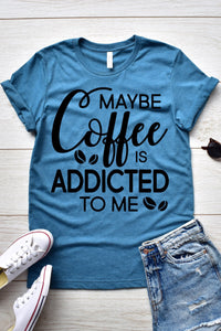 Maybe Coffee Is Addicted To Me