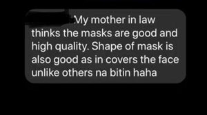 review saying: my mother in law thinks the masks are good and high quality. good shape that covers the face talaga