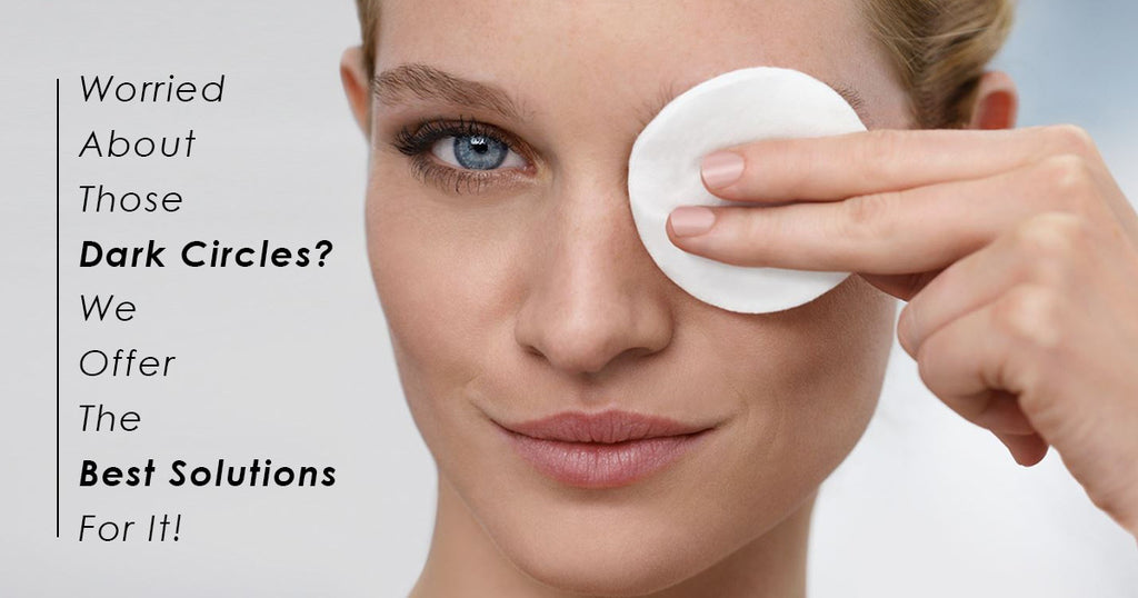 Worried About Those Dark Circles? We Offer The Best Solutions For It!