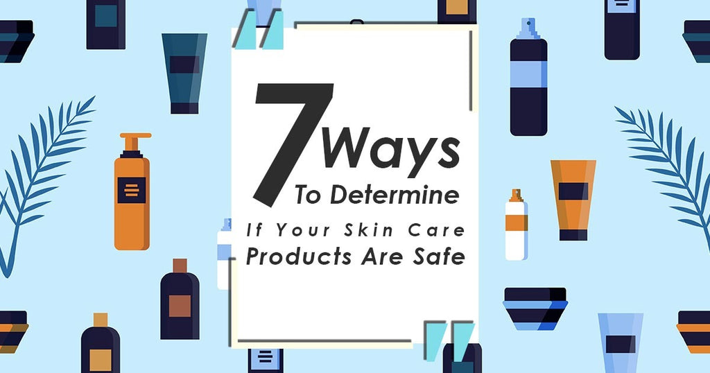 7 Ways to Determine If Your Skin Care Products Are Safe