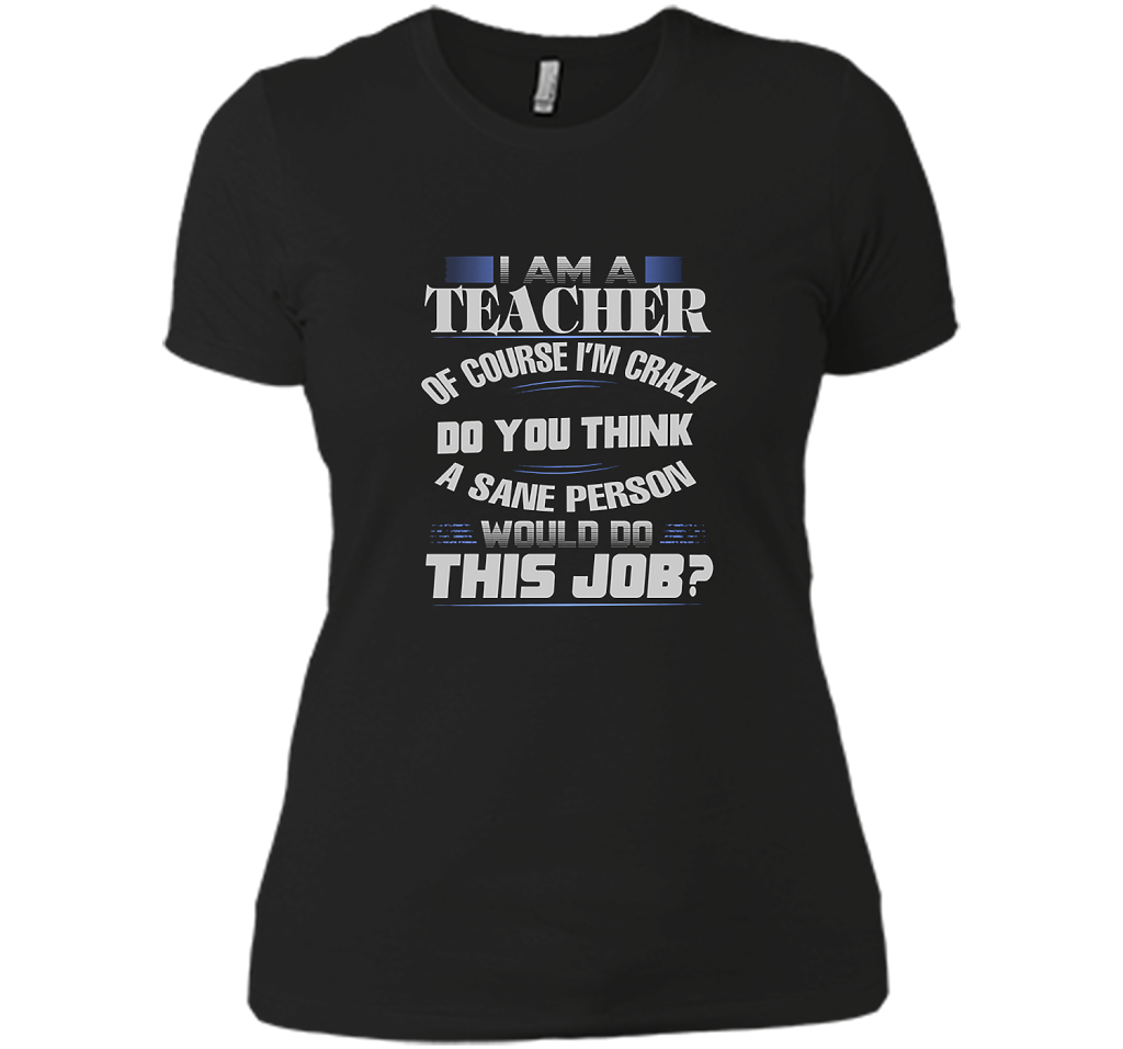 I Am A Tea Of Course Im Crazy Do You Think A Sane Person Would Do This Job T Shirts