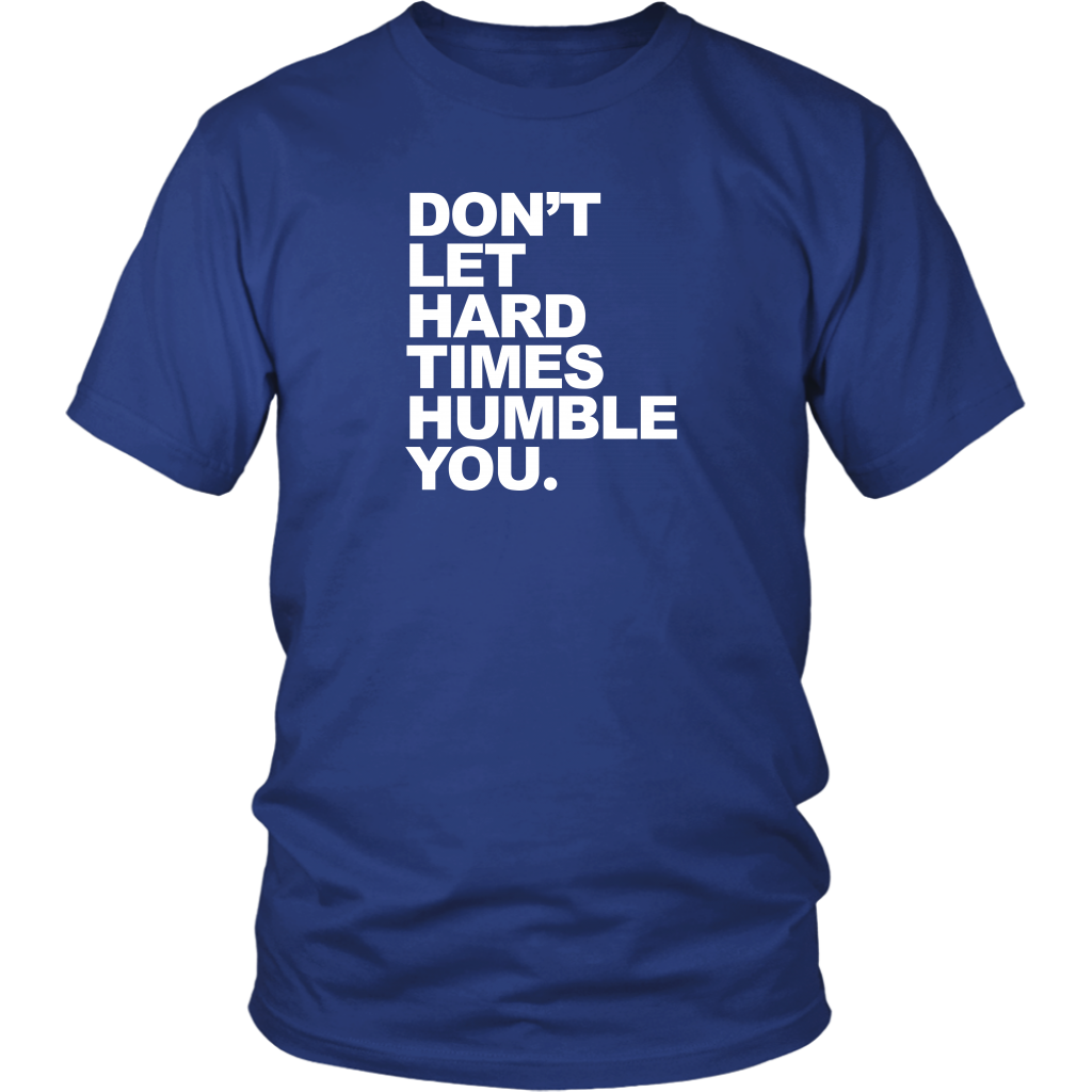 The Don't Let Hard Times Humble You T-Shirt