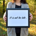 "It Is Not Too Late Print | 5x7"" or 8x10"" 