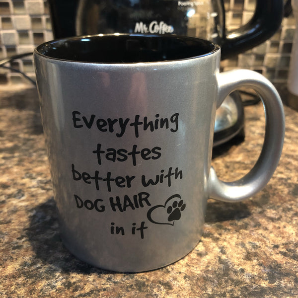 Dog Cup. Everything Tastes Better With Dog Hair Coffee Cup. - C & A Engraving and Gifts