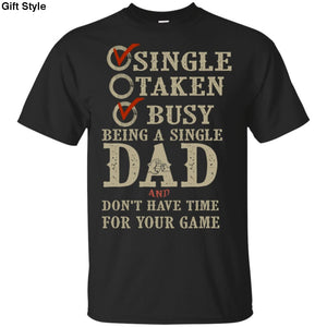 Single Taken Busy Being A Single Dad An Dont Have Time For Your Game Shirt - G200 Gildan Ultra Cotton T-Shirt / Black / S - Apparel