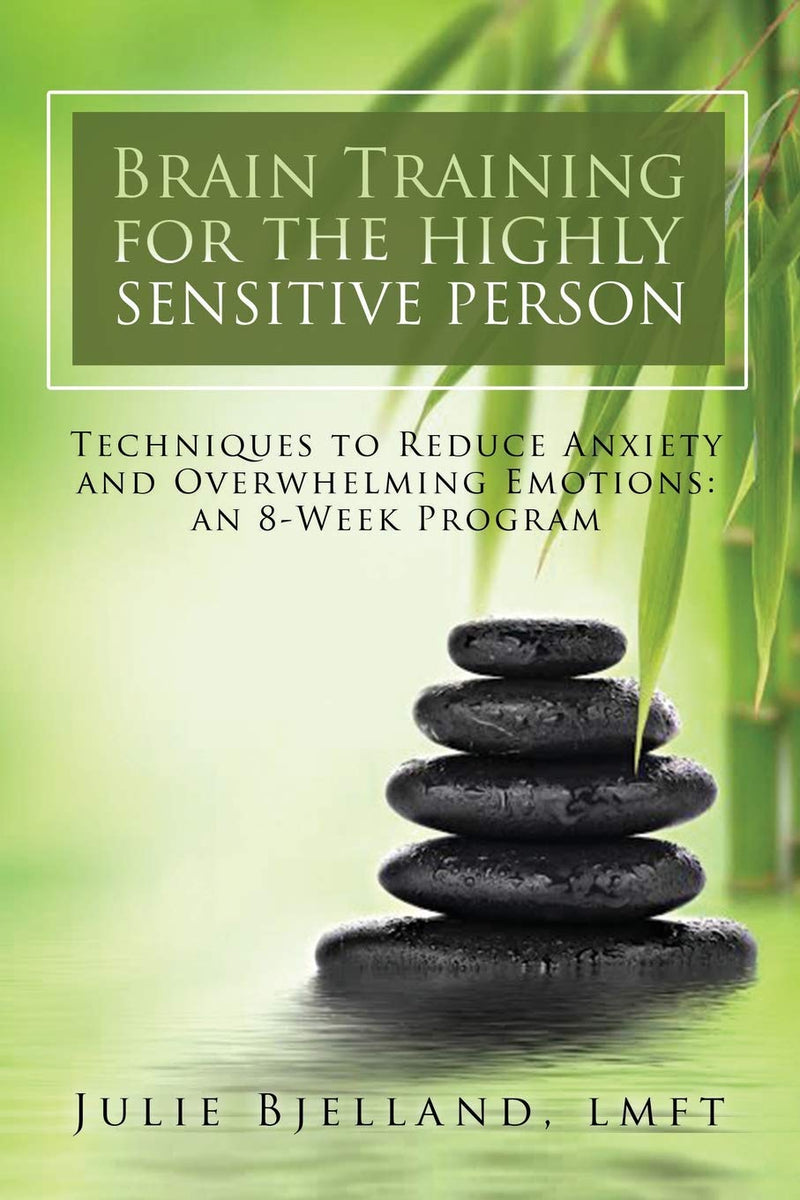 Brain Training For The Highly Sensitive Person: Techniques To Reduce Anxiety And Overwhelming Emotions. An 8-Week Program.