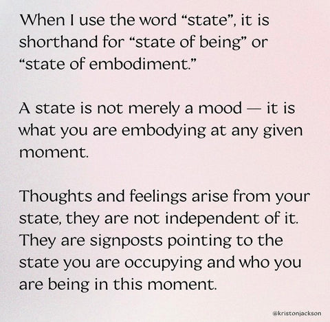 When I use the word state, it is shorthand for state of being or state of embodiment. A state is not merely a mood - it is what you are embodying at any given moment. Thoughts and feelings arise from your state, they are not independent of it.