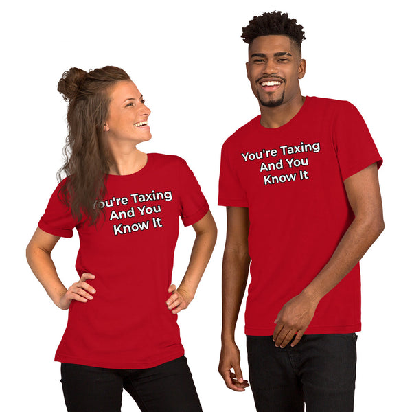 You're Taxing and You Know It - Unisex T-Shirt