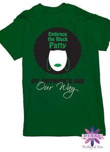 Embrace The Black Patty, St. Patrick's Day, St. Patty Day, Black Girl, Afro Shirt, Black and Proud, Black Girl Magic. Black Shirt.